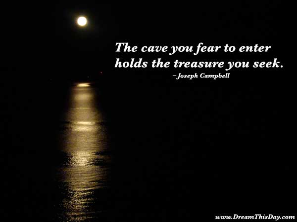 The cave you fear to enter holds the treasure you seek. – Joseph Campbell