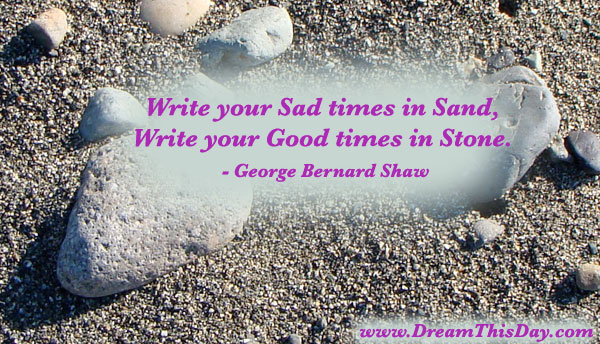 Life. Write your Sad times in Sand, Write your Good times in Stone.